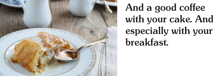And a good coffee with your cake. And especially with your breakfast.